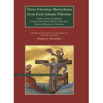 Three Christian Martyrdoms from Early Islamic Palestine: Passion of Peter of Capitolias, Passion of the Twenty Martyrs of Mar Saba, Passion of Romanos the Neo-Martyr by Stephen J. Shoemaker, 9780842529884