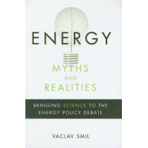 Energy Myths and Realities: Bringing Science to the Energy Policy Debate by Vaclav Smil, 9780844743288