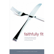 Faithfully Fit: A 40-Day Devotional Plan to End the Yo-Yo Lifestyle of Chronic Dieting by Claire Cloninger, 9780849909887