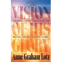 The Vision of His Glory: Finding Hope Through the Revelation of Jesus Christ by Anne Graham Lotz, 9780849940163