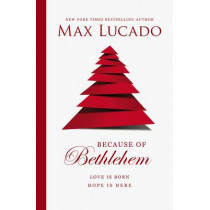 Because of Bethlehem: Love Is Born, Hope Is Here by Max Lucado, 9780849947599