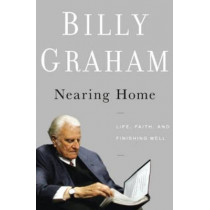 Nearing Home: Life, Faith, and Finishing Well by Billy Graham, 9780849948329