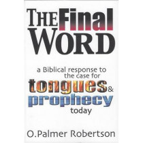 The Final Word: Biblical Response to the Case for Tongues and Prophecy Today by O. Palmer Robertson, 9780851516592