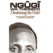Decolonising the Mind - The Politics of Language in African Literature by Ngugi wa Thiong'o, 9780852555019