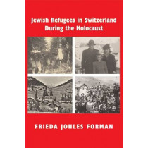 Jewish Refugees in Switzerland During the Holocaust: A Memoir of Childhood and History by Frieda Johles Forman, 9780853039617