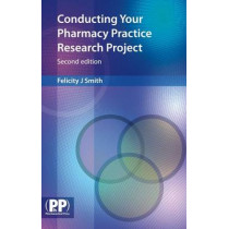 Conducting Your Pharmacy Practice Research Project: A Step-by-Step Guide by Felicity J. Smith, 9780853698692