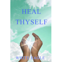 Heal Thyself: The Key to Spiritual Healing and Health in Mind and Body by White Eagle, 9780854871070