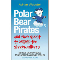 Polar Bear Pirates and Their Quest to Engage the Sleepwalkers: Motivate everyday people to deliver extraordinary results by Adrian Webster, 9780857081278