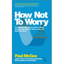 How Not To Worry: The Remarkable Truth of How a Small Change Can Help You Stress Less and Enjoy Life More by Paul McGee, 9780857082862