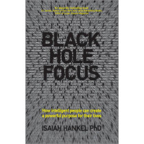 Black Hole Focus: How Intelligent People Can Create a Powerful Purpose for Their Lives by Isaiah Hankel, 9780857085610