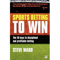 Sports Betting to Win: The 10 keys to disciplined and profitable betting by Steve Ward, 9780857190390