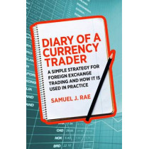 Diary of a Currency Trader: A simple strategy for foreign exchange trading and how it is used in practice by Samuel J. Rae, 9780857193384