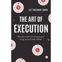 The Art of Execution: How the world's best investors get it wrong and still make millions by Lee Freeman-Shor, 9780857194954