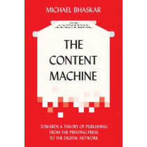 The Content Machine: Towards a Theory of Publishing from the Printing Press to the Digital Network by Michael Bhaskar, 9780857281111