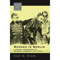 Banned in Berlin: Literary Censorship in Imperial Germany, 1871-1918 by Gary D. Stark, 9780857453112
