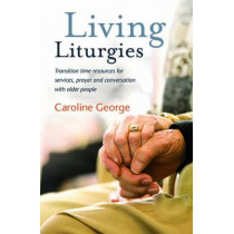 Living Liturgies: Transition time resources for services, prayer and conversation with older people by Caroline George, 9780857463234