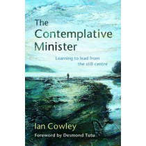 The Contemplative Minister: Learning to lead from the still centre by Ian Cowley, 9780857463609