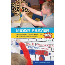Messy Prayer: Developing the prayer life of your Messy Church by Jane Leadbetter, 9780857463791