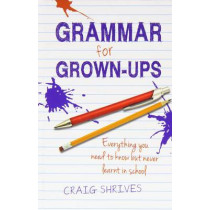 Grammar for Grown-ups: Everything you need to know but never learnt in school by Craig Shrives, 9780857830807
