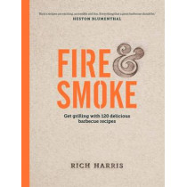 Fire & Smoke: Get Grilling with 120 Delicious Barbecue Recipes by Rich Harris, 9780857833501