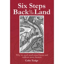 Six Steps Back to the Land: Why We Need Small Mixed Farms and Millions More Farmers by Colin Tudge, 9780857841230