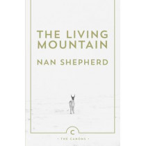 The Living Mountain: A Celebration of the Cairngorm Mountains of Scotland by Nan Shepherd, 9780857861832
