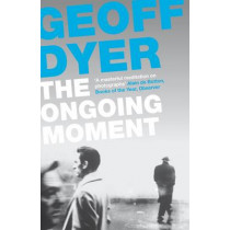 The Ongoing Moment: A Book About Photographs by Geoff Dyer, 9780857864017