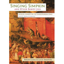 Singing Simpkin and other Bawdy Jigs: Musical Comedy on the Shakespearean Stage: Scripts, Music and Context by Roger Clegg, 9780859898782