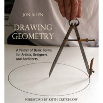 Drawing Geometry: A Primer of Basic Forms for Artists, Designers and Architects by Jon Allen, 9780863156083