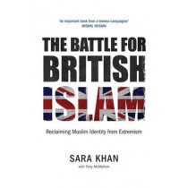 The Battle for British Islam: Reclaiming Muslim Identity from Extremism: 2016 by Sara Khan, 9780863561597