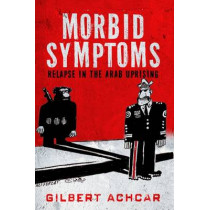 Morbid Symptoms: Relapse in the Arab Uprising by Gilbert Achcar, 9780863561832