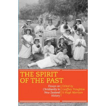 The Spirit of the Past: Essays on Christianity in New Zealand History: Essays on Christianity in New Zealand History by Geoff Troughton, 9780864736543