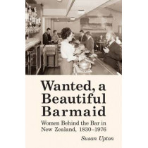 Wanted a Beautiful Barmaid: Women Behind the Bar in New Zealand, 1830-1976 by Sue Upton, 9780864738943