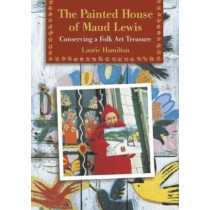 The Painted House of Maud Lewis: Conserving a Folk Art Treasure by Laurie Hamilton, 9780864923349