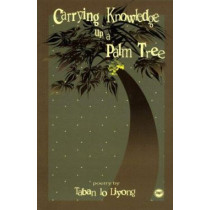 Carrying Knowledge Up A Palm Tree by Taban lo Liyong, 9780865435940