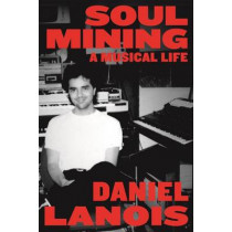 Soul Mining: A Musical Life by Daniel Lanois, 9780865478596