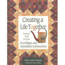Creating a Life Together: Practical Tools to Grow Ecovillages and Intentional Communities by Diana Leafe Christian, 9780865714717