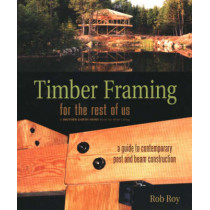 Timber Framing for the Rest of Us: A Guide to Contemporary Post and Beam Construction by Rob Roy, 9780865715080