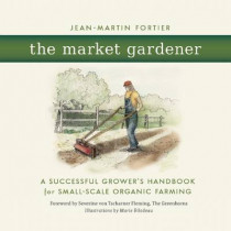 The Market Gardener: A Successful Grower's Handbook for Small-scale Organic Farming by Jean-Martin Fortier, 9780865717657