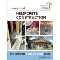 Essential Hempcrete  Construction: The Complete Step-by-Step Guide by Chris Magwood, 9780865718197