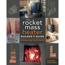 The Rocket Mass Heater Builder's Guide: Complete Step-by-Step Construction, Maintenance and Troubleshooting by Erica Wisner, 9780865718234