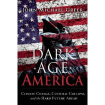 Dark Age America: Climate Change, Cultural Collapse, and the Hard Future Ahead by John Michael Greer, 9780865718333