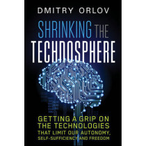 Shrinking the Technosphere: Getting a Grip on Technologies that Limit our Autonomy, Self-Sufficiency and Freedom by Dmitry Orlov, 9780865718388