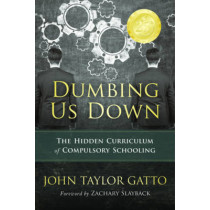 Dumbing Us Down: The Hidden Curriculum of Compulsory Schooling by John Taylor Gatto, 9780865718562