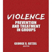 Violence: Prevention and Treatment in Groups by George Getzel, 9780866568487