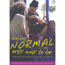 Being Normal is the Only Way To Be: Adolescent Perspectives on Gender and School by Wayne Martino, 9780868406879