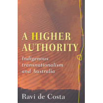 A Higher Authority: Indigenous Transnationalism and Australia by Ravi de Costa, 9780868409542
