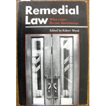 Remedial Law: When Courts Become Administrators by Robert Wood, 9780870236983