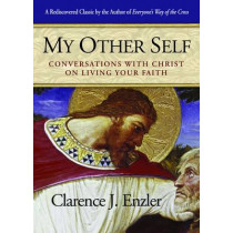 My Other Self: Conversations with Christ on Living Your Faith by Clarence J. Enzler, 9780870612480