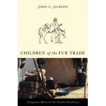 Children of the Fur Trade: Forgotten Metis of the Pacific Northwest by John C. Jackson, 9780870711947